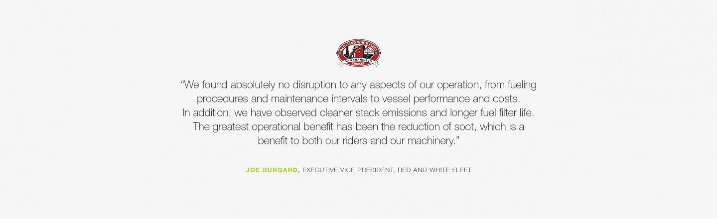 We found absolutely no disruption to any aspects of our operation, from fueling procedures and maintenance intervals to vessel performance and costs. In addition, we have observed cleaner stack emissions and longer fuel filter life. The greatest operation